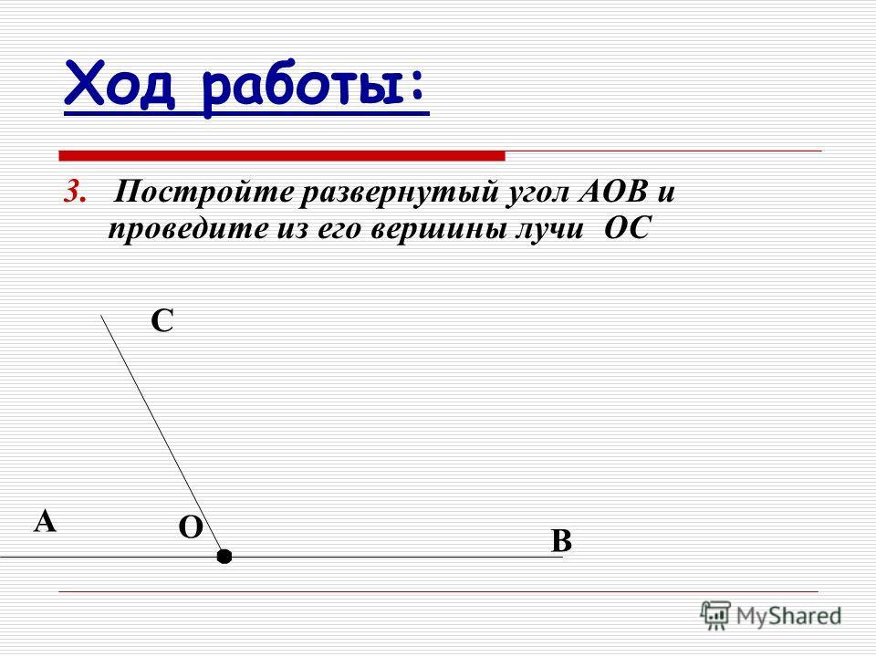 Ход работы: 3. Постройте развернутый угол АОВ и проведите из его вершины лучи ОС А О В С