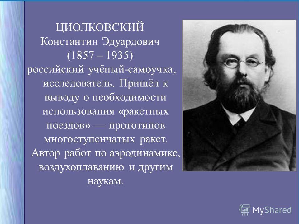 ЦИОЛКОВСКИЙ Константин Эдуардович (1857 – 1935) российский учёный-самоучка, исследователь. Пришёл к выводу о необходимости использования «ракетных поездов» прототипов многоступенчатых ракет. Автор работ по аэродинамике, воздухоплаванию и другим наука