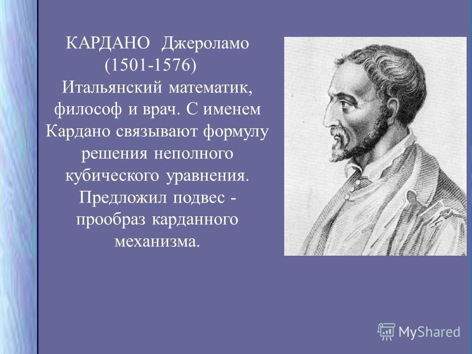 КАРДАНО Джероламо (1501-1576) Итальянский математик, философ и врач. С именем Кардано связывают формулу решения неполного кубического уравнения. Предложил подвес - прообраз карданного механизма.