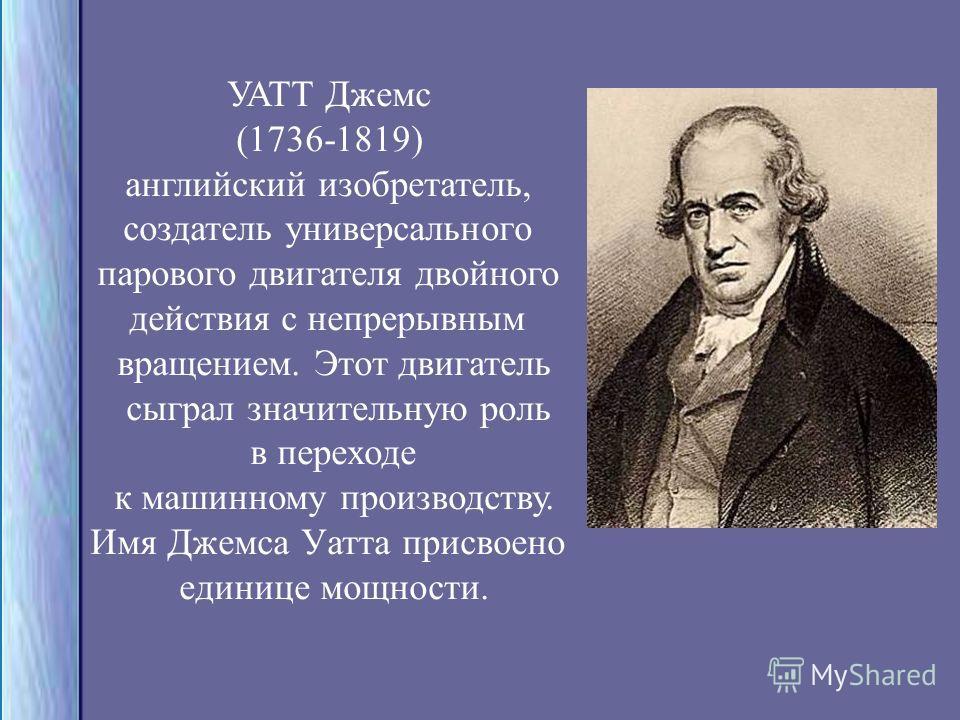 УАТТ Джемс (1736-1819) английский изобретатель, создатель универсального парового двигателя двойного действия с непрерывным вращением. Этот двигатель сыграл значительную роль в переходе к машинному производству. Имя Джемса Уатта присвоено единице мощ