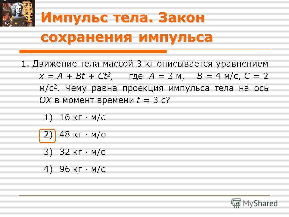 Импульс тела. Закон сохранения импульса 1. Движение тела массой 3 кг описывается уравнением х = А + Bt + Ct 2, где А = 3 м, В = 4 м/с, С = 2 м/с 2. Чему равна проекция импульса тела на ось ОХ в момент времени t = 3 с? 1)16 кг · м/с 2)48 кг · м/с 3)32