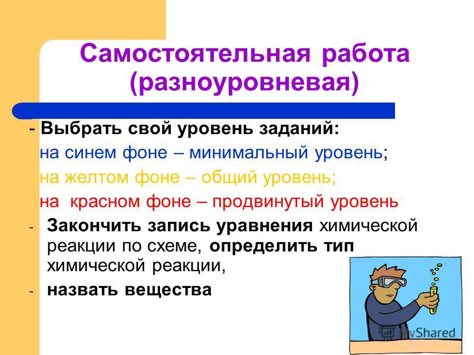 Самостоятельная работа (разноуровневая) - Выбрать свой уровень заданий: на синем фоне – минимальный уровень; на желтом фоне – общий уровень; на красном фоне – продвинутый уровень - Закончить запись уравнения химической реакции по схеме, определить ти