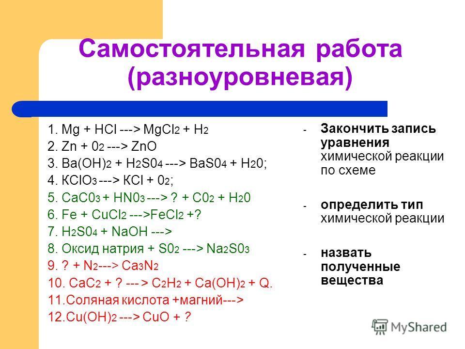 Самостоятельная работа (разноуровневая) 1. Mg + НСl ---> MgCl 2 + Н 2 2. Zn + 0 2 ---> ZnO 3. Ва(ОН) 2 + H 2 S0 4 ---> BaS0 4 + Н 2 0; 4. КСlO 3 ---> КСl + 0 2 ; 5. СаС0 3 + HN0 3 ---> ? + С0 2 + Н 2 0 6. Fe + CuCl 2 --->FeCl 2 +? 7. H 2 S0 4 + NaOH
