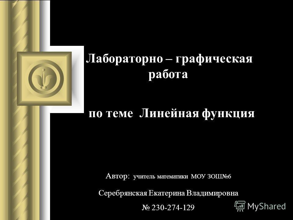 Лабораторно – графическая работа по теме Линейная функция Автор: учитель математики МОУ ЗОШ6 Серебрянская Екатерина Владимировна 230-274-129