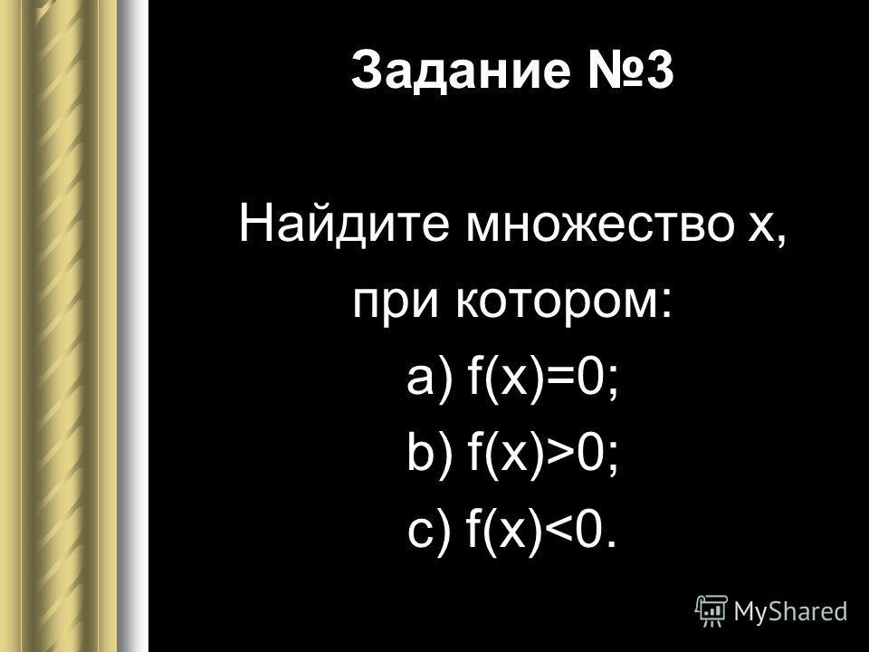 Задание 3 Найдите множество х, при котором: а) f(x)=0; b) f(x)>0; c) f(x)