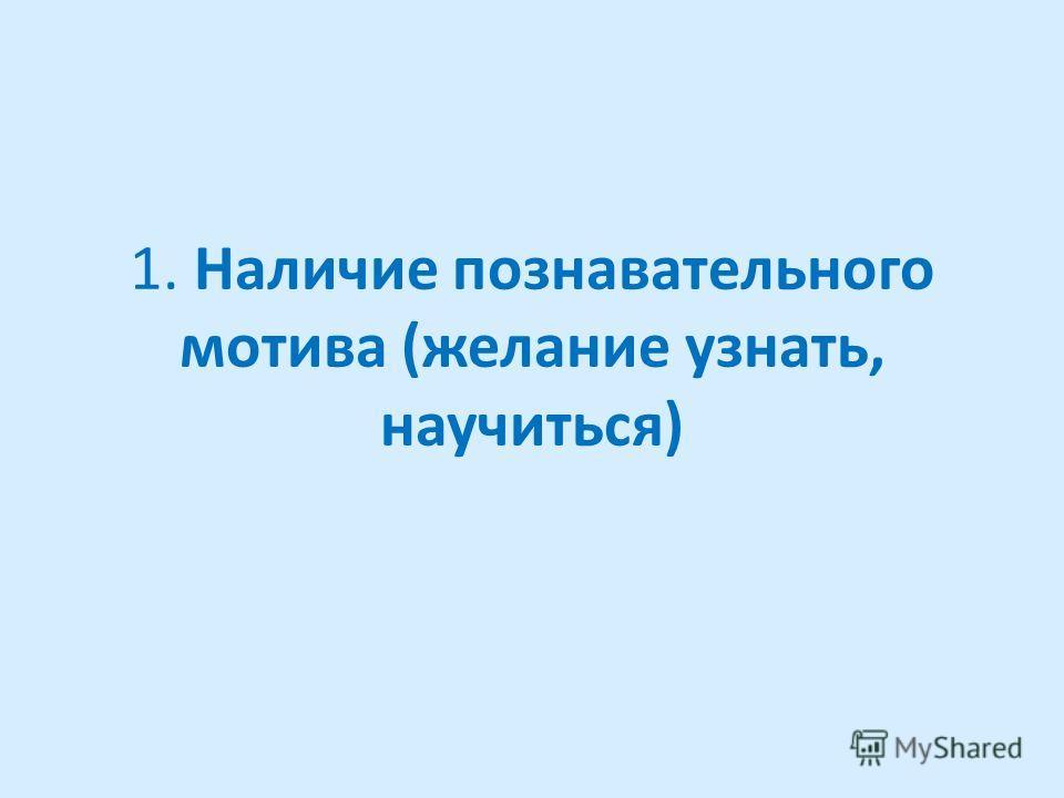 1. Наличие познавательного мотива (желание узнать, научиться)