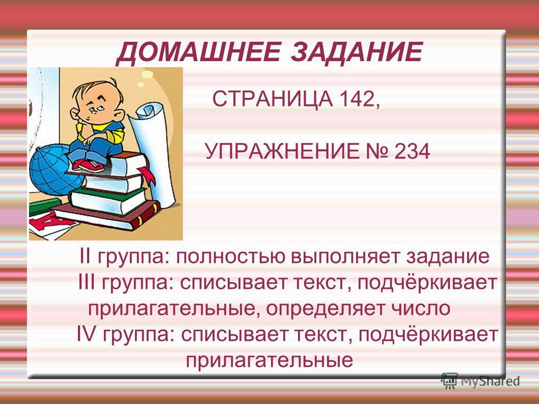 ДОМАШНЕЕ ЗАДАНИЕ СТРАНИЦА 142, УПРАЖНЕНИЕ 234 II группа: полностью выполняет задание III группа: списывает текст, подчёркивает прилагательные, определяет число IV группа: списывает текст, подчёркивает прилагательные