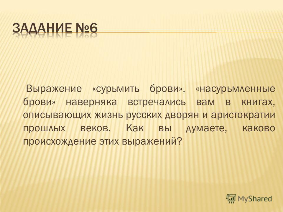 Выражение «сурьмить брови», «насурьмленные брови» наверняка встречались вам в книгах, описывающих жизнь русских дворян и аристократии прошлых веков. Как вы думаете, каково происхождение этих выражений?