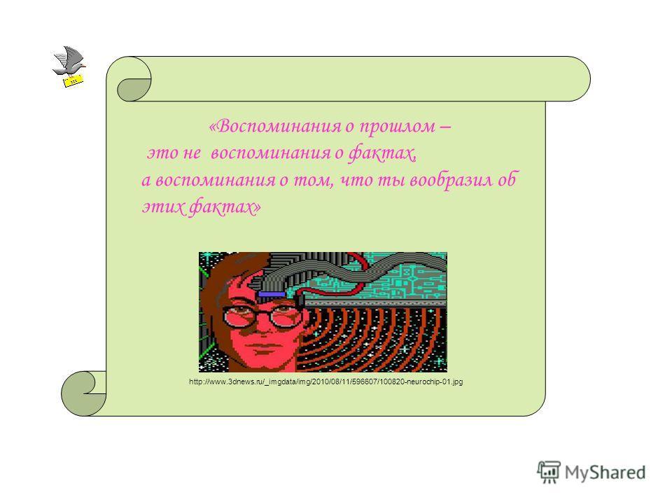 «Воспоминания о прошлом – это не воспоминания о фактах, а воспоминания о том, что ты вообразил об этих фактах» http://www.3dnews.ru/_imgdata/img/2010/08/11/596607/100820-neurochip-01.jpg