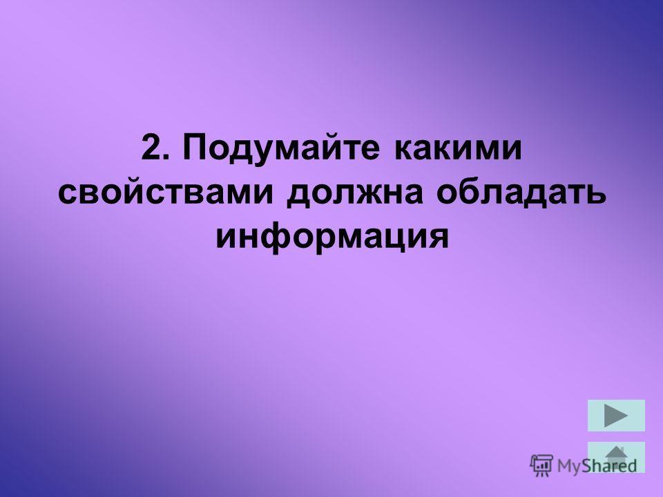 2. Подумайте какими свойствами должна обладать информация