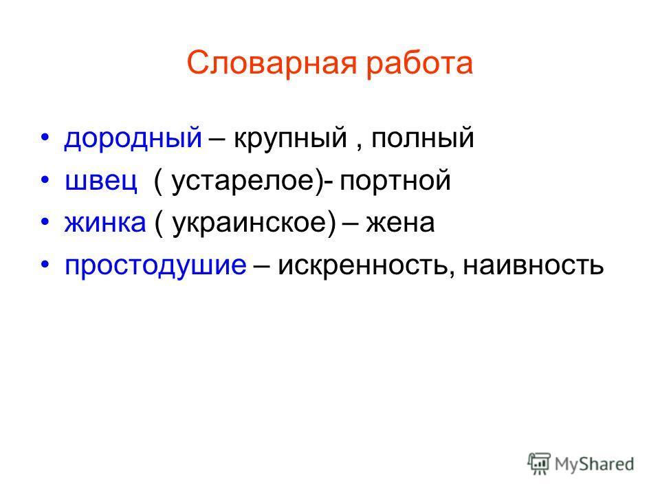 Словарная работа дородный – крупный, полный швец ( устарелое)- портной жинка ( украинское) – жена простодушие – искренность, наивность