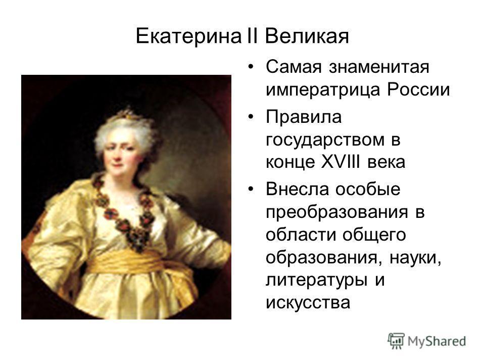 Екатерина II Великая Самая знаменитая императрица России Правила государством в конце ХVIII века Внесла особые преобразования в области общего образования, науки, литературы и искусства