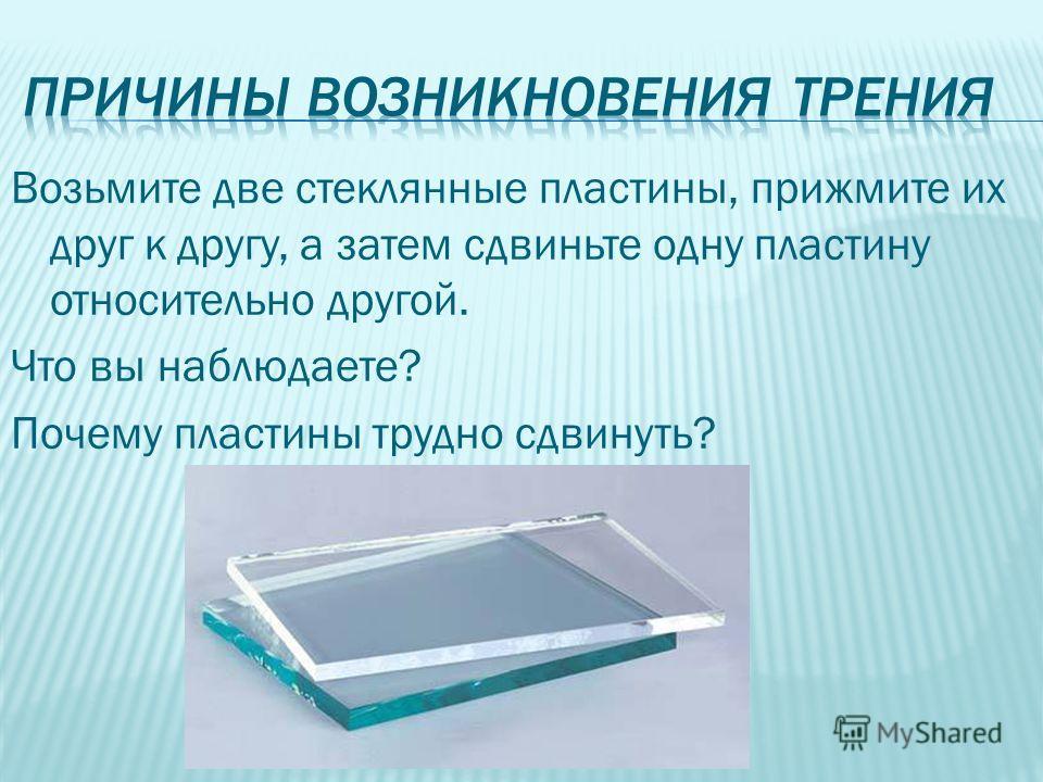 Возьмите две стеклянные пластины, прижмите их друг к другу, а затем сдвиньте одну пластину относительно другой. Что вы наблюдаете? Почему пластины трудно сдвинуть?