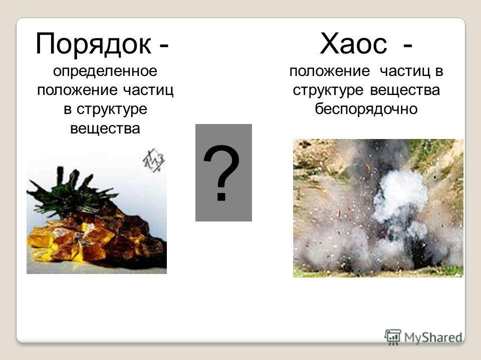 Порядок - определенное положение частиц в структуре вещества Хаос - положение частиц в структуре вещества беспорядочно ?