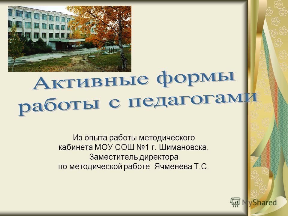 Из опыта работы методического кабинета МОУ СОШ 1 г. Шимановска. Заместитель директора по методической работе Ячменёва Т.С.