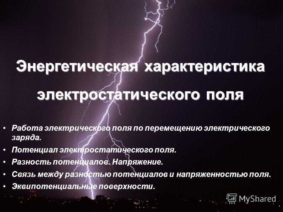 Энергетическая характеристика электростатического поля Работа электрического поля по перемещению электрического заряда. Потенциал электростатического поля. Разность потенциалов. Напряжение. Связь между разностью потенциалов и напряженностью поля. Экв