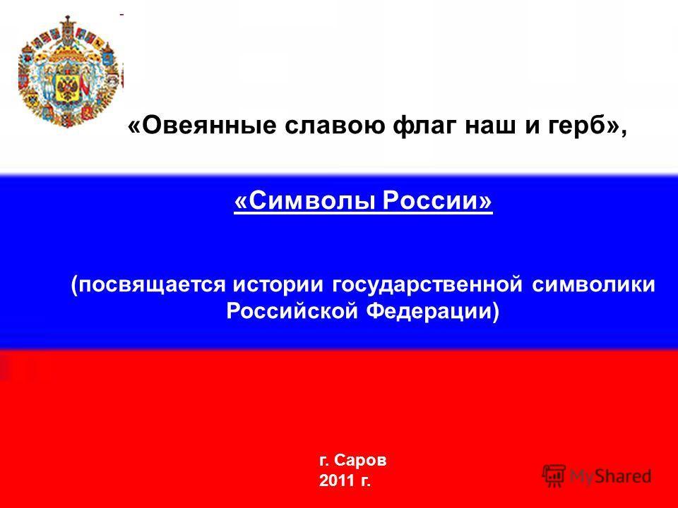 «Символы России» (посвящается истории государственной символики Российской Федерации) г. Саров 2011 г. «Овеянные славою флаг наш и герб»,