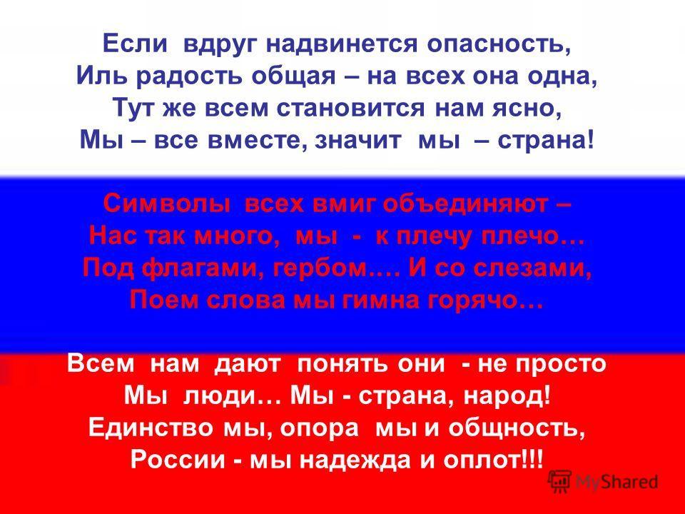 Если вдруг надвинется опасность, Иль радость общая – на всех она одна, Тут же всем становится нам ясно, Мы – все вместе, значит мы – страна! Символы всех вмиг объединяют – Нас так много, мы - к плечу плечо… Под флагами, гербом.… И со слезами, Поем сл