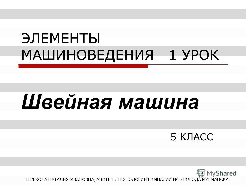 ЭЛЕМЕНТЫ МАШИНОВЕДЕНИЯ 1 УРОК 5 КЛАСС ТЕРЕХОВА НАТАЛИЯ ИВАНОВНА, УЧИТЕЛЬ ТЕХНОЛОГИИ ГИМНАЗИИ 5 ГОРОДА МУРМАНСКА ЭЛЕМЕНТЫ МАШИНОВЕДЕНИЯ 1 УРОК Швейная машина