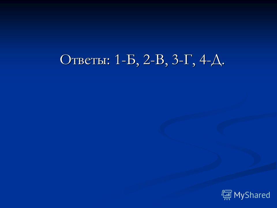 Ответы: 1-Б, 2-В, 3-Г, 4-Д. Ответы: 1-Б, 2-В, 3-Г, 4-Д.