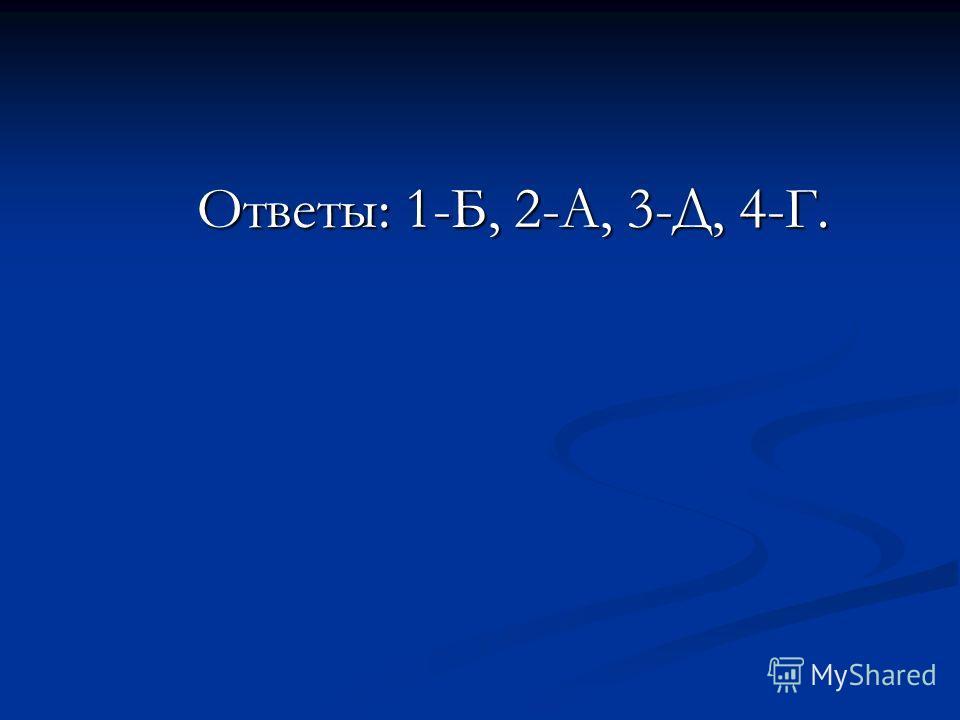 Ответы: 1-Б, 2-А, 3-Д, 4-Г. Ответы: 1-Б, 2-А, 3-Д, 4-Г.