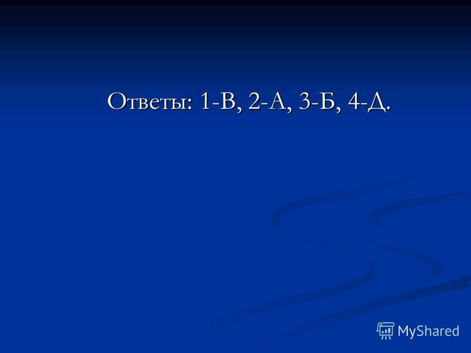 Ответы: 1-В, 2-А, 3-Б, 4-Д. Ответы: 1-В, 2-А, 3-Б, 4-Д.