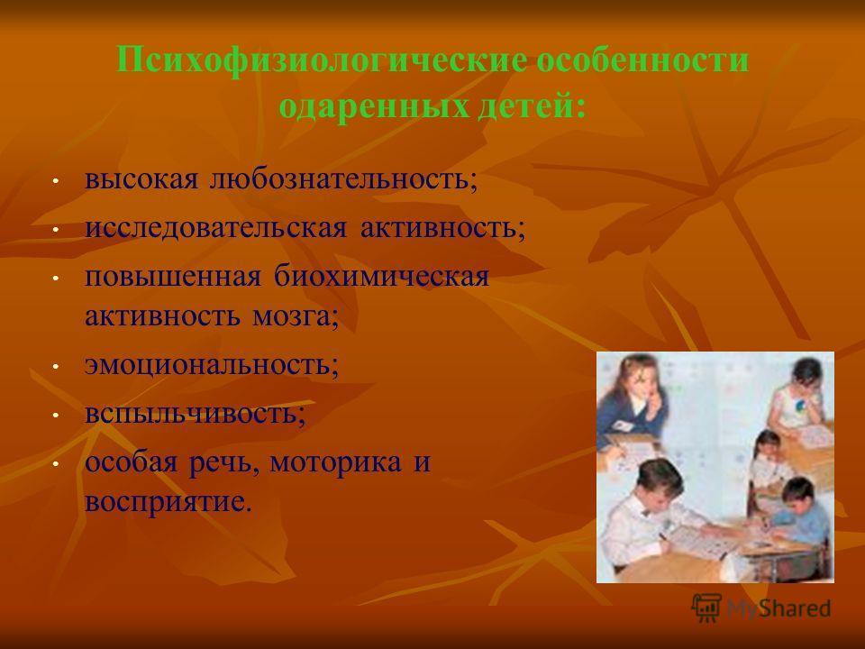 Психофизиологические особенности одаренных детей: высокая любознательность; исследовательская активность; повышенная биохимическая активность мозга; эмоциональность; вспыльчивость; особая речь, моторика и восприятие.