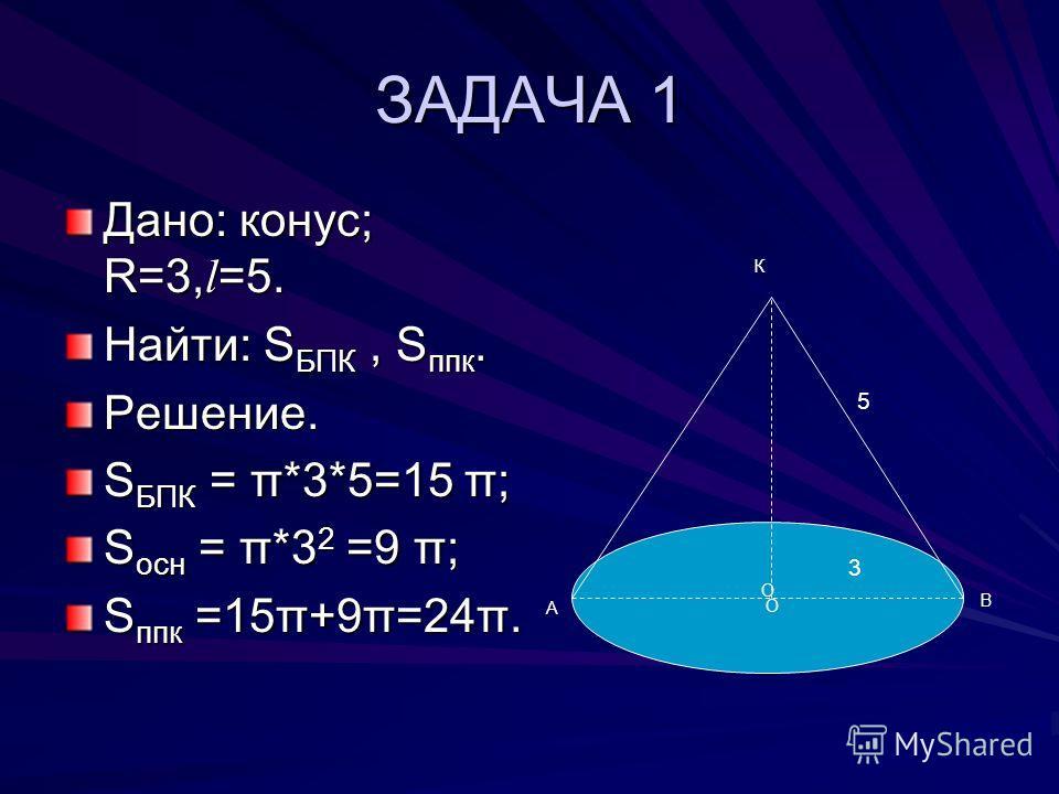 ЗАДАЧА 1 Дано: конус; R=3, l =5. Найти: S БПК, S ппк. Решение. S БПК = π*3*5=15 π; S осн = π*3 2 =9 π; S ппк =15π+9π=24π. О А В К 3 5 О