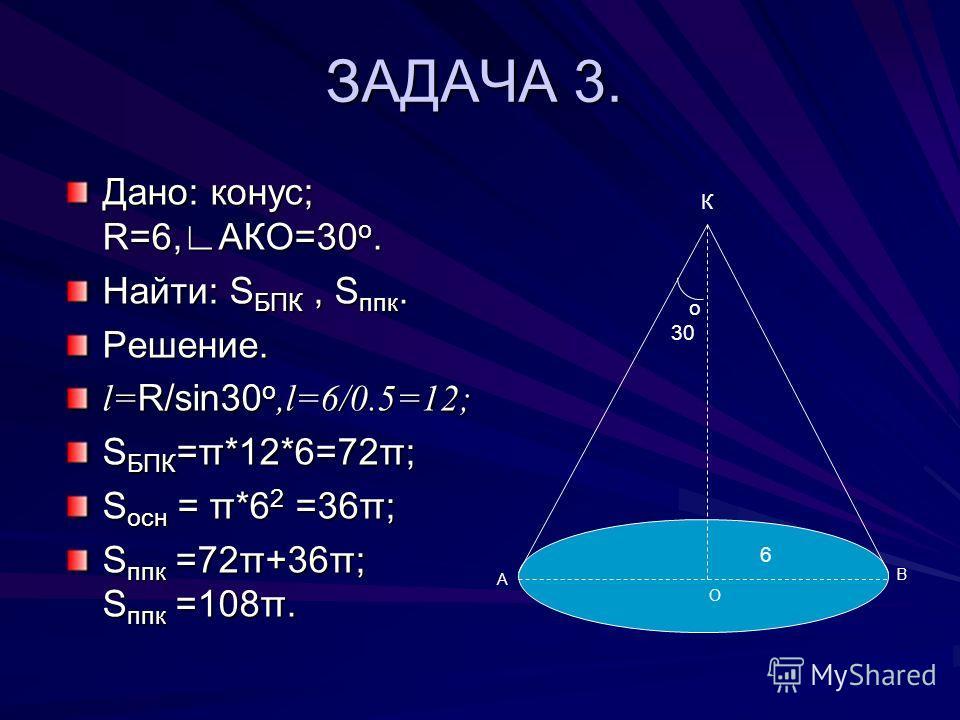 ЗАДАЧА 3. Дано: конус; R=6,АКО=30 о. Найти: S БПК, S ппк. Решение. l= R/sin30 о,l=6/0.5=12; S БПК =π*12*6=72π; S осн = π*6 2 =36π; S ппк =72π+36π; S ппк =108π. о 30 К А В О 6