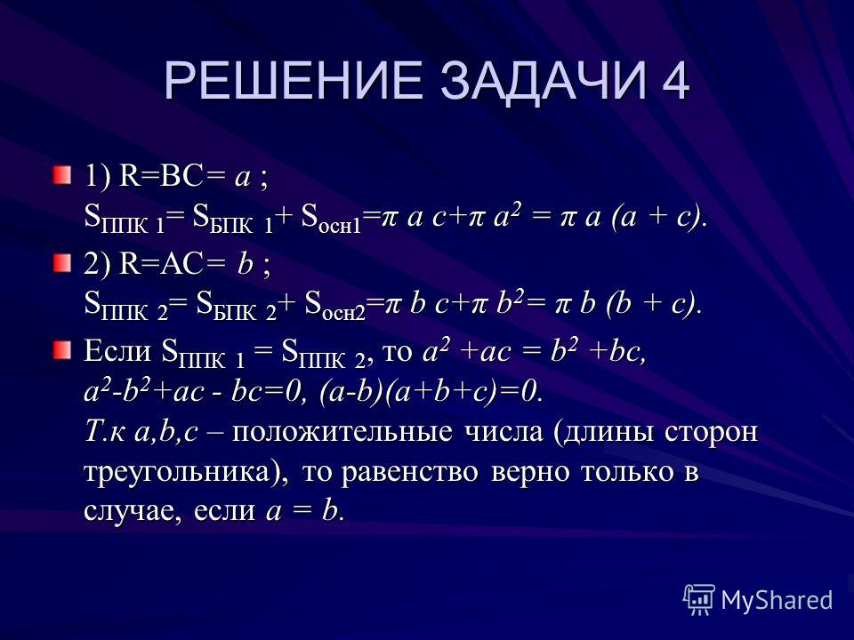 РЕШЕНИЕ ЗАДАЧИ 4 1) R=ВС= a ; S ППК 1 = S БПК 1 + S осн1 =π a с+π a 2 = π a (a + с). 2) R=АС= b ; S ППК 2 = S БПК 2 + S осн2 =π b с+π b 2 = π b (b + с). Если S ППК 1 = S ППК 2, то a 2 +aс = b 2 +bc, a 2 -b 2 +ac - bc=0, (a-b)(a+b+c)=0. Т.к a,b,c – по