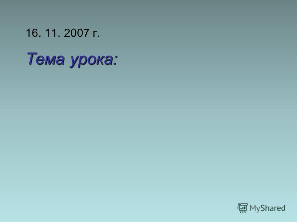 Тема урока: 16. 11. 2007 г. Тема урока: