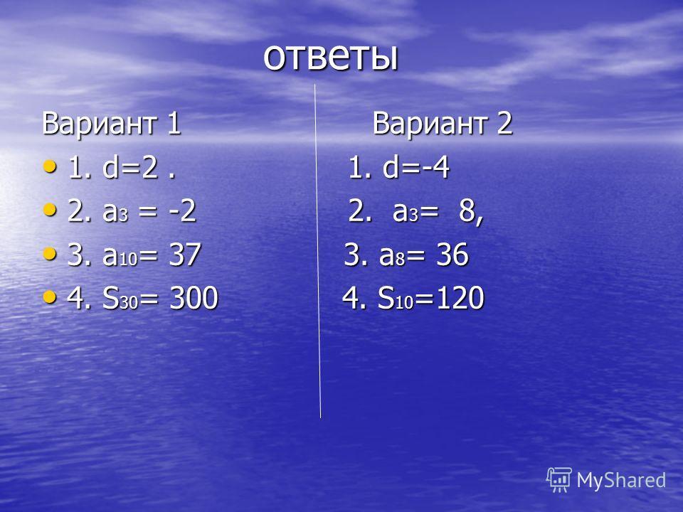 ответы ответы Вариант 1 Вариант 2 1. d=2. 1. d=-4 1. d=2. 1. d=-4 2. a 3 = -2 2. a 3 = 8, 2. a 3 = -2 2. a 3 = 8, 3. a 10 = 37 3. a 8 = 36 3. a 10 = 37 3. a 8 = 36 4. S 30 = 300 4. S 10 =120 4. S 30 = 300 4. S 10 =120