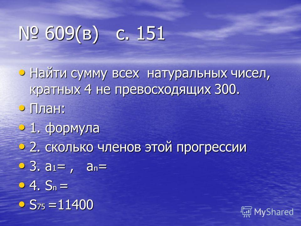 609(в) с. 151 609(в) с. 151 Найти сумму всех натуральных чисел, кратных 4 не превосходящих 300. Найти сумму всех натуральных чисел, кратных 4 не превосходящих 300. План: План: 1. формула 1. формула 2. сколько членов этой прогрессии 2. сколько членов