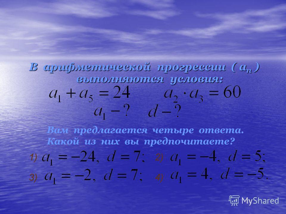 В арифметической прогрессии ( ап ) выполняются условия: Вам предлагается четыре ответа. Какой из них вы предпочитаете? 1)2) 3)4)
