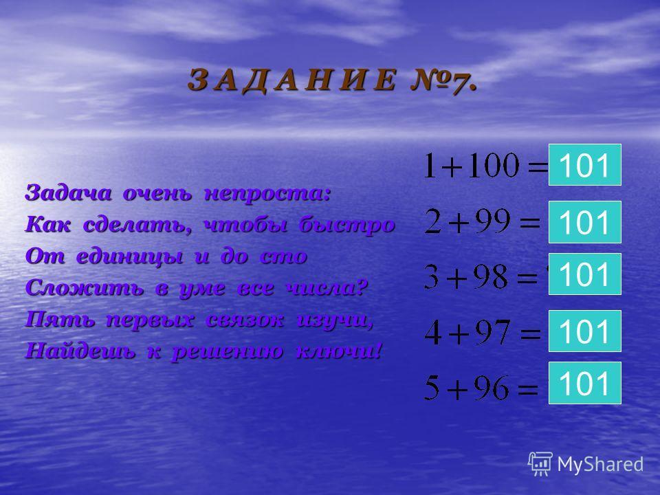 З А Д А Н И Е 7. Задача очень непроста: Как сделать, чтобы быстро От единицы и до сто Сложить в уме все числа? Пять первых связок изучи, Найдешь к решению ключи! 101 101 101 101 101
