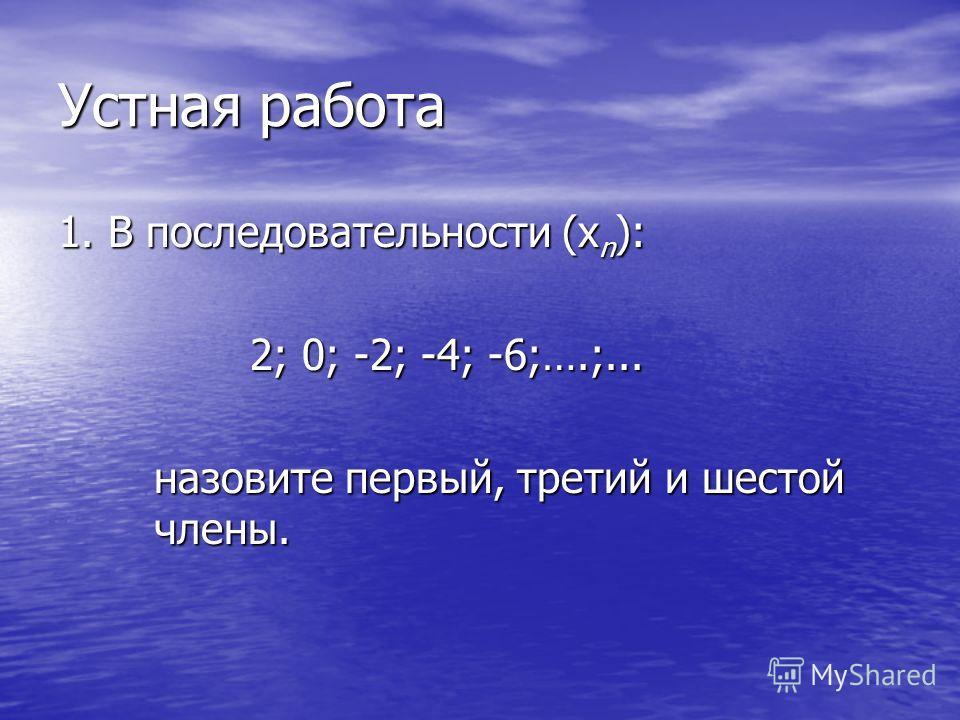 Устная работа 1. В последовательности (х n ): 2; 0; -2; -4; -6;….;... назовите первый, третий и шестой члены.