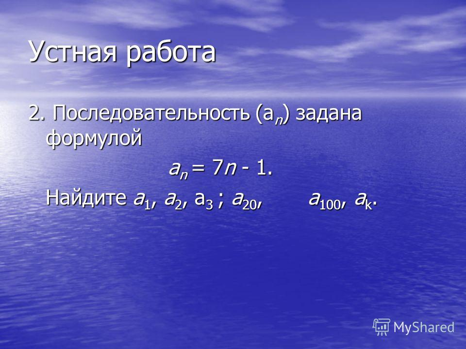 Устная работа 2. Последовательность (а n ) задана формулой а n = 7n - 1. Найдите a 1, а 2, a 3 ; а 20, а 100, а k.