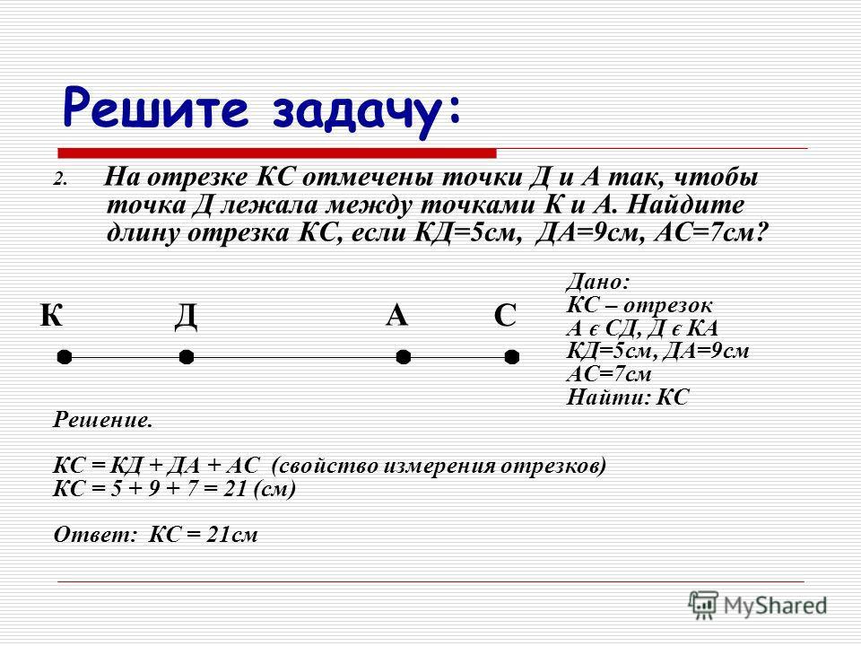 2. На отрезке КС отмечены точки Д и А так, чтобы точка Д лежала между точками К и А. Найдите длину отрезка КС, если КД=5см, ДА=9см, АС=7см? Дано: КС – отрезок А є СД, Д є КА КД=5см, ДА=9см АС=7см Найти: КС Решение. КС = КД + ДА + АС (свойство измерен