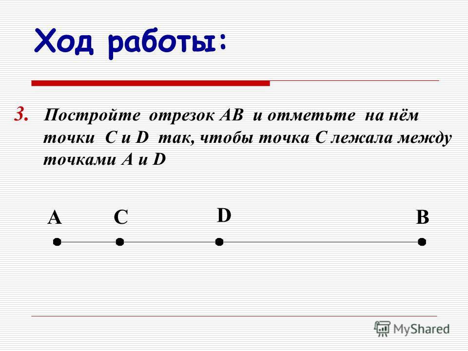 Ход работы: 3. П остройте отрезок АВ и отметьте на нём точки С и D так, чтобы точка С лежала между точками А и D АВС D