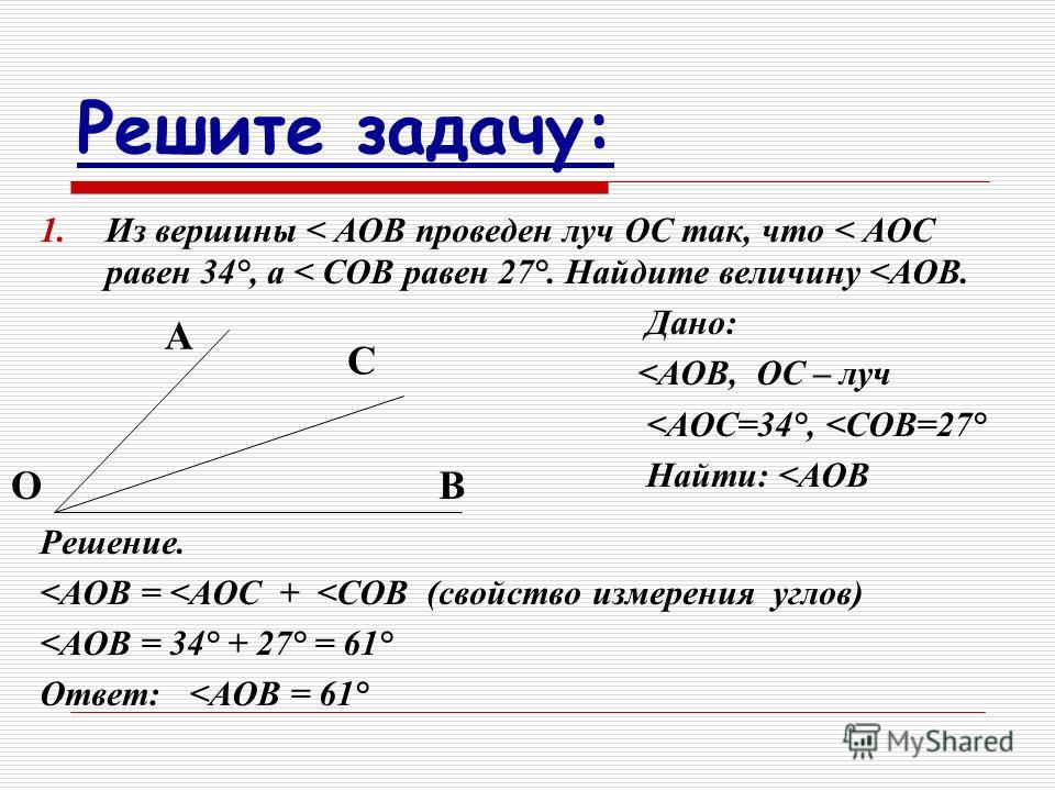 Решите задачу: 1.Из вершины < АОВ проведен луч ОС так, что < АОС равен 34°, а < СОВ равен 27°. Найдите величину