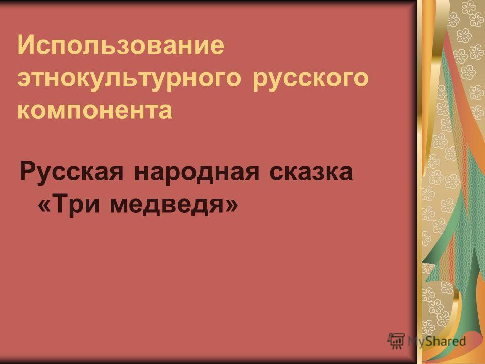 Использование этнокультурного русского компонента Русская народная сказка «Три медведя»