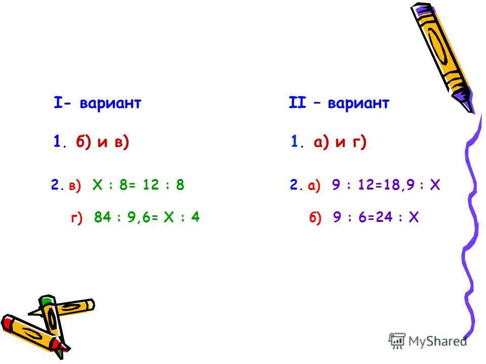 I- вариант II – вариант 1. б) и в) 1. а) и г) 2. в) Х : 8= 12 : 8 2. а) 9 : 12=18,9 : Х г) 84 : 9,6= Х : 4 б) 9 : 6=24 : Х