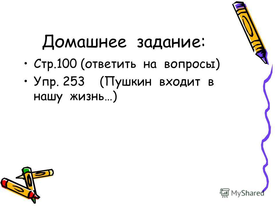 Домашнее задание: Стр.100 (ответить на вопросы) Упр. 253 (Пушкин входит в нашу жизнь…)