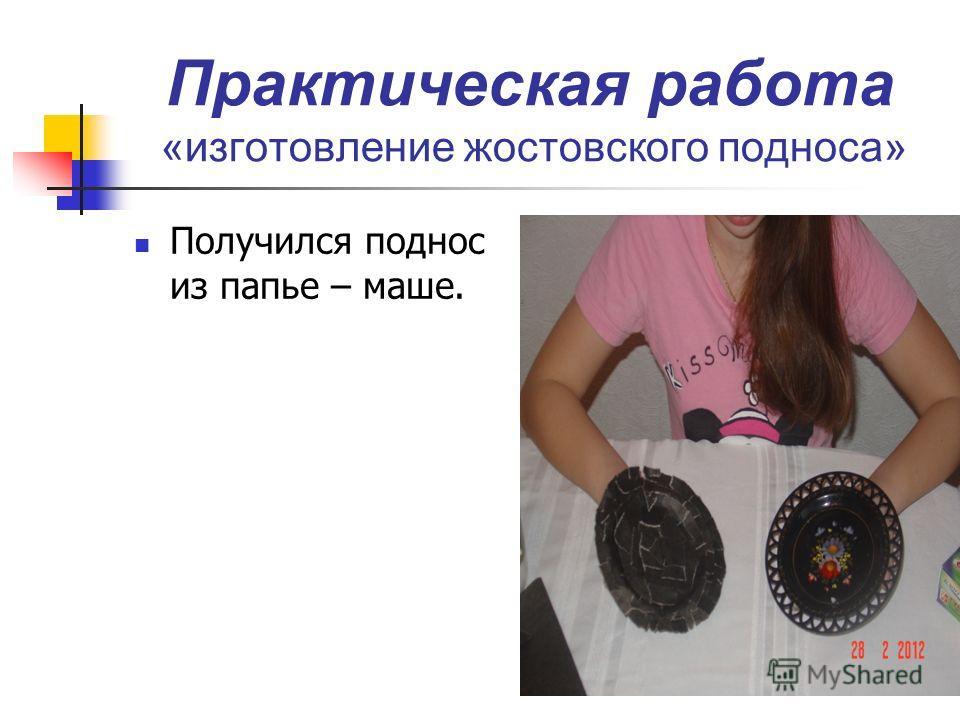 Практическая работа «изготовление жостовского подноса» Получился поднос из папье – маше.