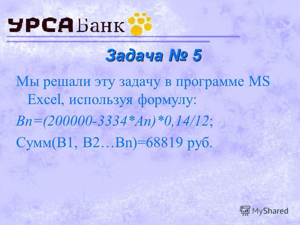Задача 4 Мы решали эту задачу в программе MS Excel, используя формулу: Аn=1000000*1,1^n; Ответ: удвоить сумму получится через 8 лет.