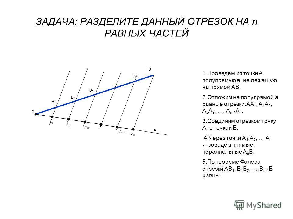 ЗАДАЧА: РАЗДЕЛИТЕ ДАННЫЙ ОТРЕЗОК НА n РАВНЫХ ЧАСТЕЙ А В 1.Проведём из точки А полупрямую а, не лежащую на прямой АВ. 2.Отложим на полупрямой а равные отрезки:АА 1, А 1 А 2, А 2 А 3, …, А n-1 А n. 3.Соединим отрезком точку А n с точкой В. 4.Через точк