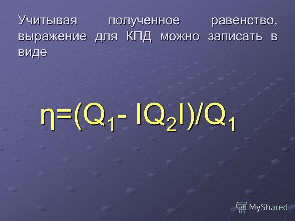 Учитывая полученное равенство, выражение для КПД можно записать в виде η=(Q 1 - IQ 2 I)/Q 1