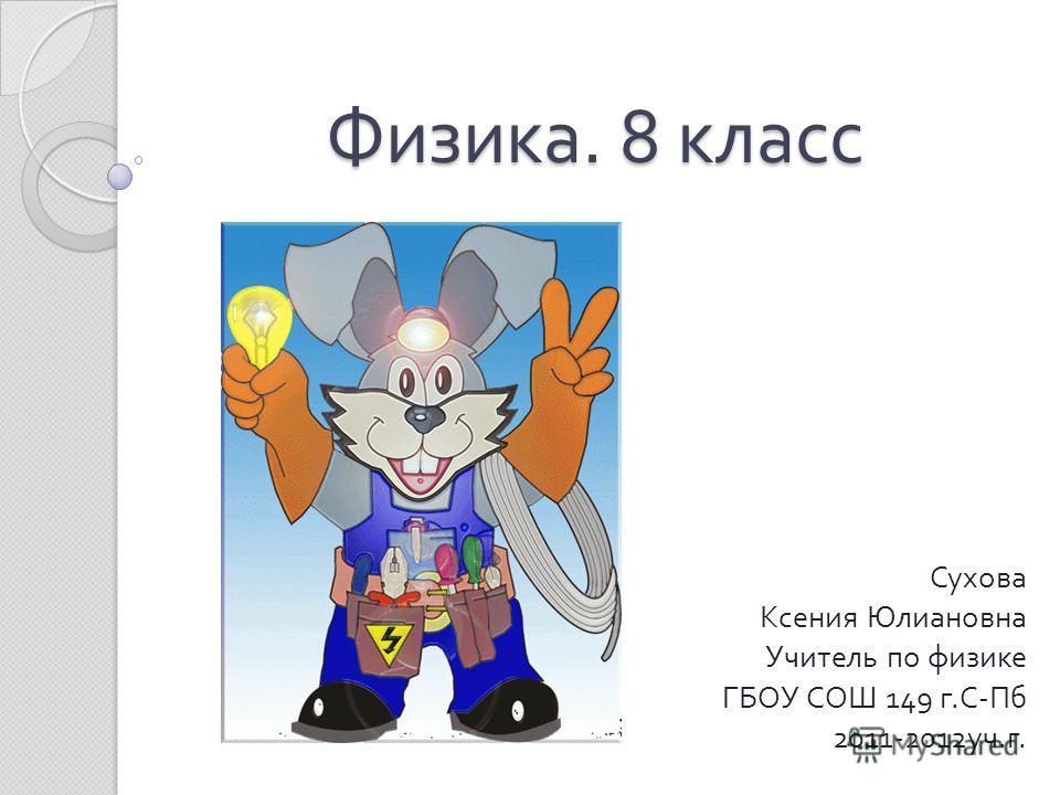 Физика. 8 класс Сухова Ксения Юлиановна Учитель по физике ГБОУ СОШ 149 г. С - Пб 2011-2012 уч. г.