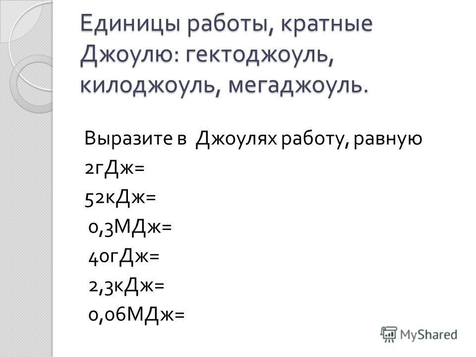 Единицы работы, кратные Джоулю : гектоджоуль, килоджоуль, мегаджоуль. Выразите в Джоулях работу, равную 2 гДж = 52 кДж = 0,3 МДж = 40 гДж = 2,3 кДж = 0,06 МДж =