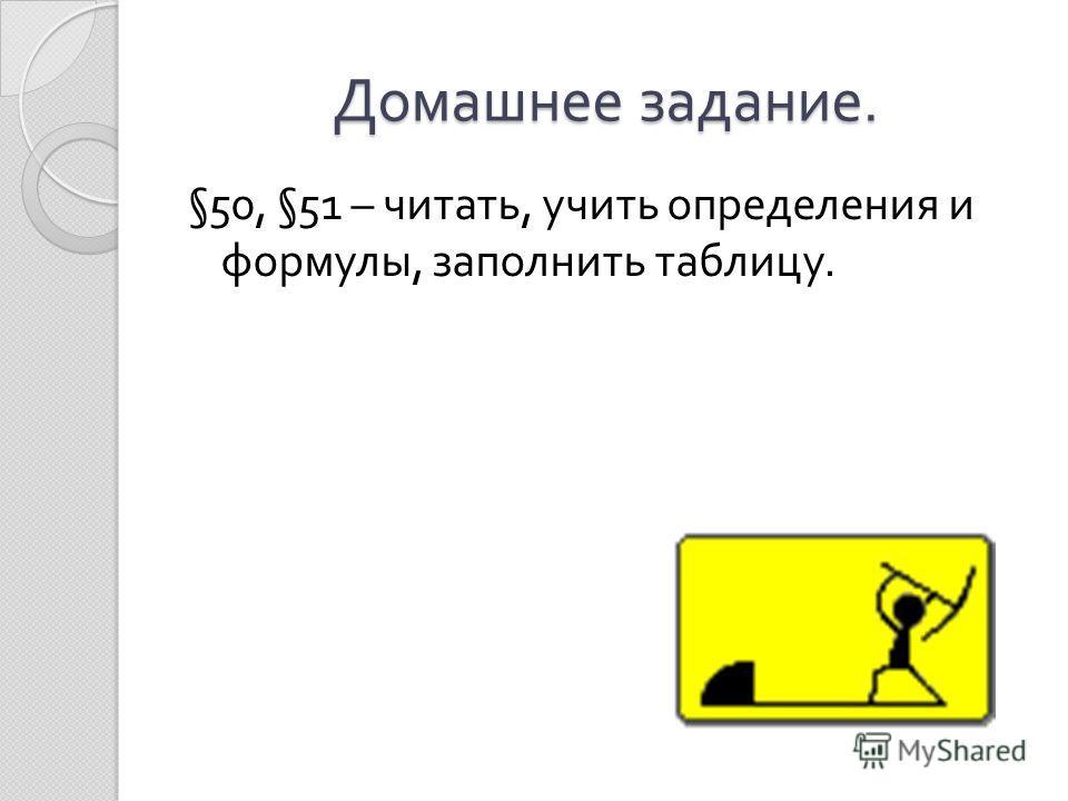 Домашнее задание. §50, §51 – читать, учить определения и формулы, заполнить таблицу.